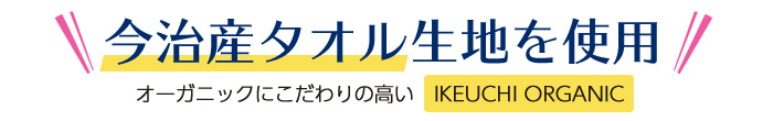 今治産タオル生地を使用し、さらにオーガニックにこだわりの高い「IKEUCHI ORGANIC」